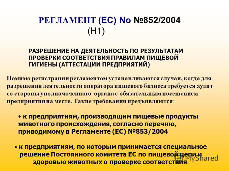 РЕГЛАМЕНТ (EC) No 852/2004 (H1) РАЗРЕШЕНИЕ НА ДЕЯТЕЛЬНОСТЬ ПО РЕЗУЛЬТАТАМ ПРОВЕРКИ СООТВЕТСТВИЯ ПРАВИЛАМ ПИЩЕВОЙ ГИГИЕНЫ (АТТЕСТАЦИИ ПРЕДПРИЯТИЙ) Помимо регистрации регламентом устанавливаются случаи, когда для разрешения деятельности оператора пищев