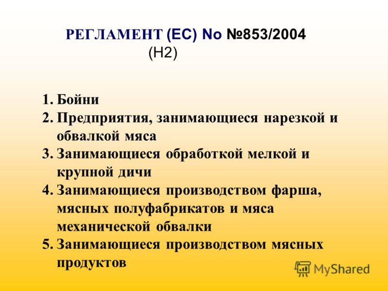 РЕГЛАМЕНТ (EC) No 853/2004 (H2) 1.Бойни 2.Предприятия, занимающиеся нарезкой и обвалкой мяса 3.Занимающиеся обработкой мелкой и крупной дичи 4.Занимающиеся производством фарша, мясных полуфабрикатов и мяса механической обвалки 5.Занимающиеся производ
