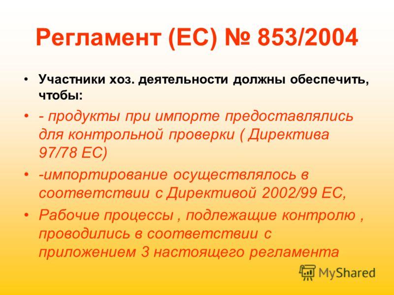 Регламент (ЕС) 853/2004 Участники хоз. деятельности должны обеспечить, чтобы: - продукты при импорте предоставлялись для контрольной проверки ( Директива 97/78 ЕС) -импортирование осуществлялось в соответствии с Директивой 2002/99 ЕС, Рабочие процесс