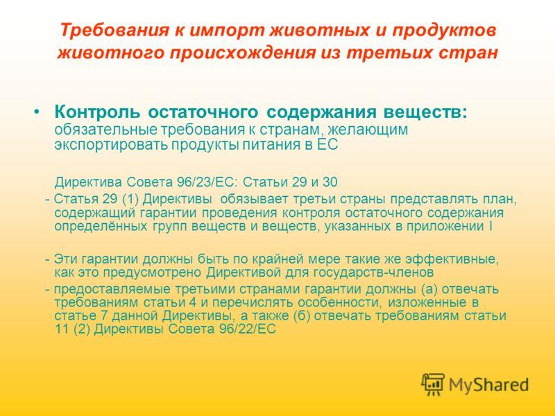 Требования к импорт животных и продуктов животного происхождения из третьих стран Контроль остаточного содержания веществ: обязательные требования к странам, желающим экспортировать продукты питания в ЕС Директива Совета 96/23/EC: Статьи 29 и 30 - Ст