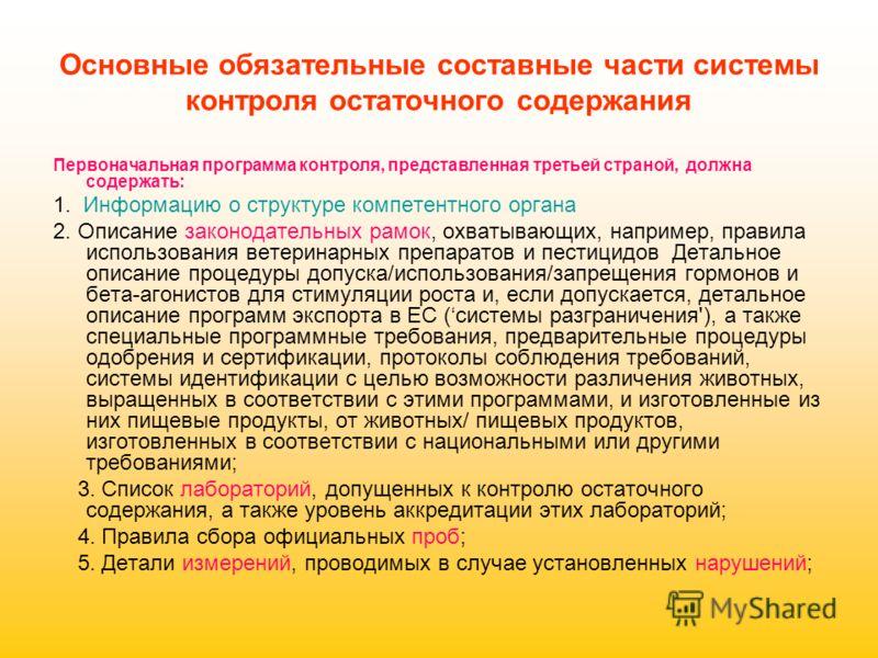 Основные обязательные составные части системы контроля остаточного содержания Первоначальная программа контроля, представленная третьей страной, должна содержать: 1. Информацию о структуре компетентного органа 2. Описание законодательных рамок, охват
