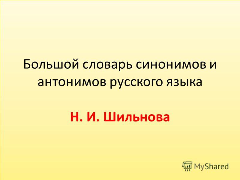 Большой словарь синонимов и антонимов русского языка Н. И. Шильнова