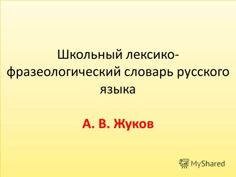 Школьный лексико- фразеологический словарь русского языка А. В. Жуков