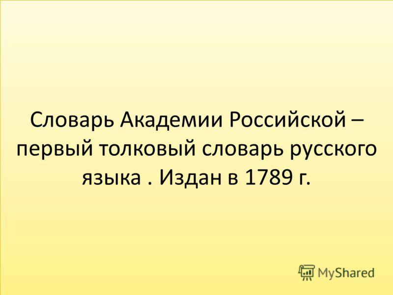 Словарь Академии Российской – первый толковый словарь русского языка. Издан в 1789 г.