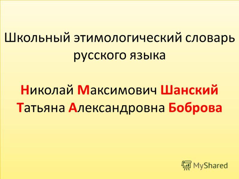 Школьный этимологический словарь русского языка Николай Максимович Шанский Татьяна Александровна Боброва