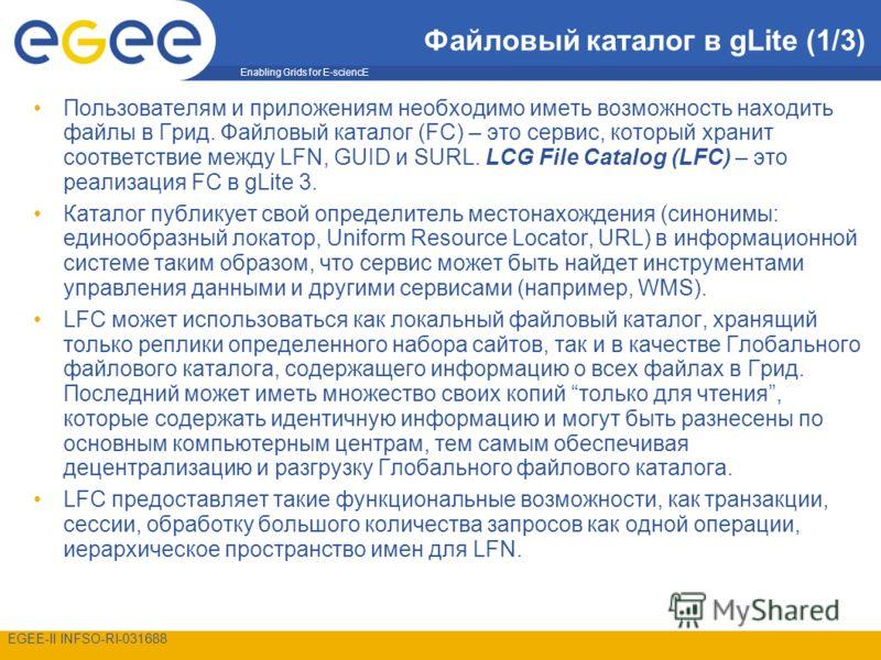 Enabling Grids for E-sciencE EGEE-II INFSO-RI-031688 Файловый каталог в gLite (1/3) Пользователям и приложениям необходимо иметь возможность находить файлы в Грид. Файловый каталог (FC) – это сервис, который хранит соответствие между LFN, GUID и SURL