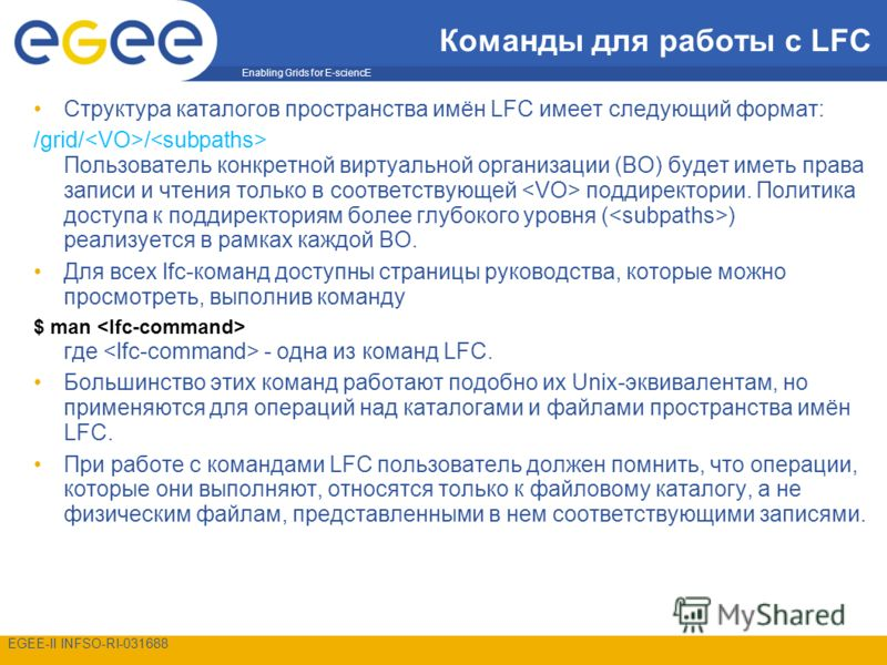 Enabling Grids for E-sciencE EGEE-II INFSO-RI-031688 Команды для работы с LFC Структура каталогов пространства имён LFC имеет следующий формат: /grid/ / Пользователь конкретной виртуальной организации (ВО) будет иметь права записи и чтения только в с