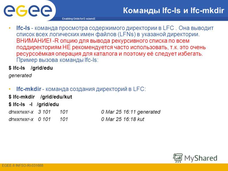 Enabling Grids for E-sciencE EGEE-II INFSO-RI-031688 Команды lfc-ls и lfc-mkdir lfc-ls - команда просмотра содержимого директории в LFC. Она выводит список всех логических имен файлов (LFNs) в указаной директории. ВНИМАНИЕ! -R опцию для вывода рекурс