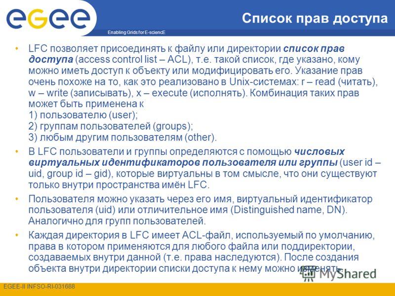 Enabling Grids for E-sciencE EGEE-II INFSO-RI-031688 Список прав доступа LFC позволяет присоединять к файлу или директории список прав доступа (access control list – ACL), т.е. такой список, где указано, кому можно иметь доступ к объекту или модифици