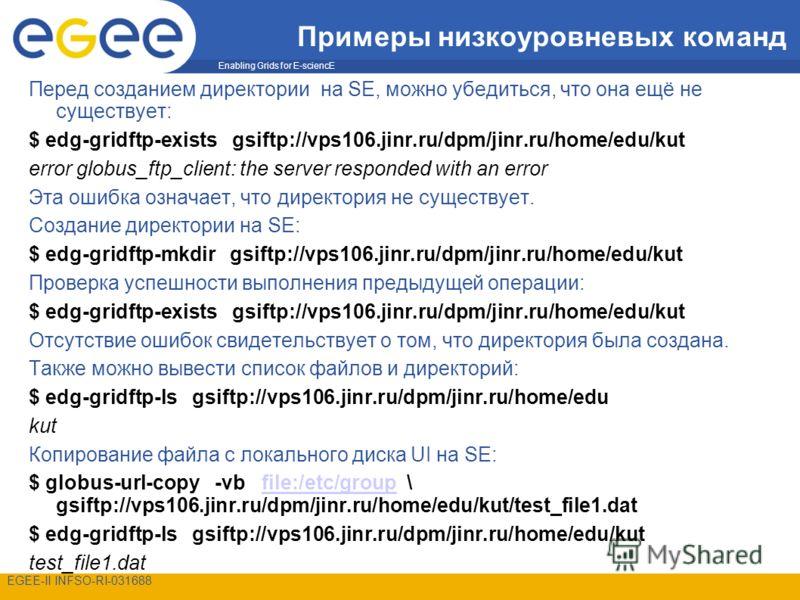 Enabling Grids for E-sciencE EGEE-II INFSO-RI-031688 Примеры низкоуровневых команд Перед созданием директории на SE, можно убедиться, что она ещё не существует: $ edg-gridftp-exists gsiftp://vps106.jinr.ru/dpm/jinr.ru/home/edu/kut error globus_ftp_cl