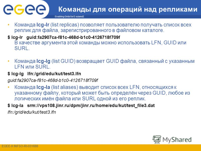 Enabling Grids for E-sciencE EGEE-II INFSO-RI-031688 Команды для операций над репликами Команда lcg-lr (list replicas) позволяет пользователю получать список всех реплик для файла, зарегистрированного в файловом каталоге. $ lcg-lr guid:fa2907ca-f81c-