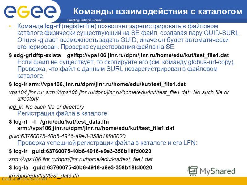 Enabling Grids for E-sciencE EGEE-II INFSO-RI-031688 Команды взаимодействия с каталогом Команда lcg-rf (register file) позволяет зарегистрировать в файловом каталоге физически существующий на SE файл, создавая пару GUID-SURL. Опция -g даёт возможност