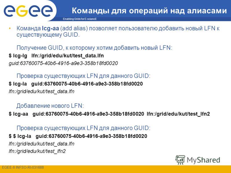 Enabling Grids for E-sciencE EGEE-II INFSO-RI-031688 Команды для операций над алиасами Команда lcg-aa (add alias) позволяет пользователю добавить новый LFN к существующему GUID. Получение GUID, к которому хотим добавить новый LFN: $ lcg-lg lfn:/grid/