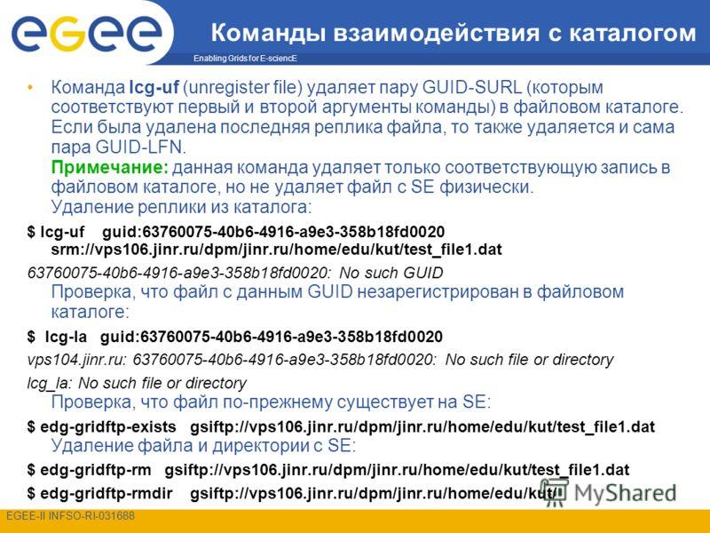 Enabling Grids for E-sciencE EGEE-II INFSO-RI-031688 Команды взаимодействия с каталогом Команда lcg-uf (unregister file) удаляет пару GUID-SURL (которым соответствуют первый и второй аргументы команды) в файловом каталоге. Если была удалена последняя