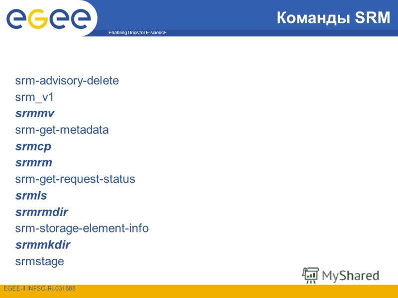 Enabling Grids for E-sciencE EGEE-II INFSO-RI-031688 Команды SRM srm-advisory-delete srm_v1 srmmv srm-get-metadata srmcp srmrm srm-get-request-status srmls srmrmdir srm-storage-element-info srmmkdir srmstage