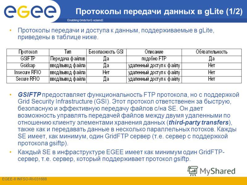 Enabling Grids for E-sciencE EGEE-II INFSO-RI-031688 Протоколы передачи данных в gLite (1/2) Протоколы передачи и доступа к данным, поддерживаемые в gLite, приведены в таблице ниже. GSIFTP предоставляет функциональность FTP протокола, но с поддержкой