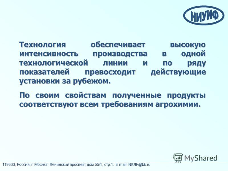 119333, Россия, г. Москва, Ленинский проспект, дом 55/1, стр.1. E-mail: NIUIF@bk.ru Технология обеспечивает высокую интенсивность производства в одной технологической линии и по ряду показателей превосходит действующие установки за рубежом. По своим