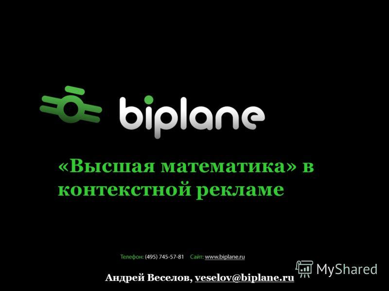 «Высшая математика» в контекстной рекламе Андрей Веселов, veselov@biplane.ru
