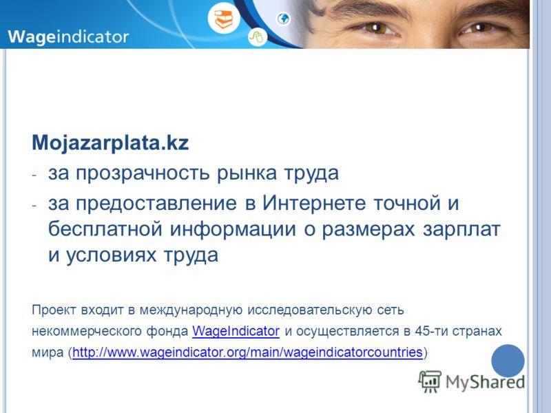 Ц ЕЛИ Mojazarplata.kz - за прозрачность рынка труда - за предоставление в Интернете точной и бесплатной информации о размерах зарплат и условиях труда Проект входит в международную исследовательскую сеть некоммерческого фонда WageIndicator и осуществ