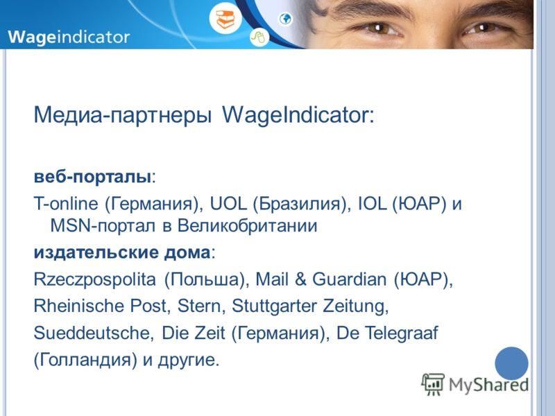 Медиа-партнеры WageIndicator: веб-порталы: T-online (Германия), UOL (Бразилия), IOL (ЮАР) и MSN-портал в Великобритании издательские дома: Rzeczpospolita (Польша), Mail & Guardian (ЮАР), Rheinische Post, Stern, Stuttgarter Zeitung, Sueddeutsche, Die