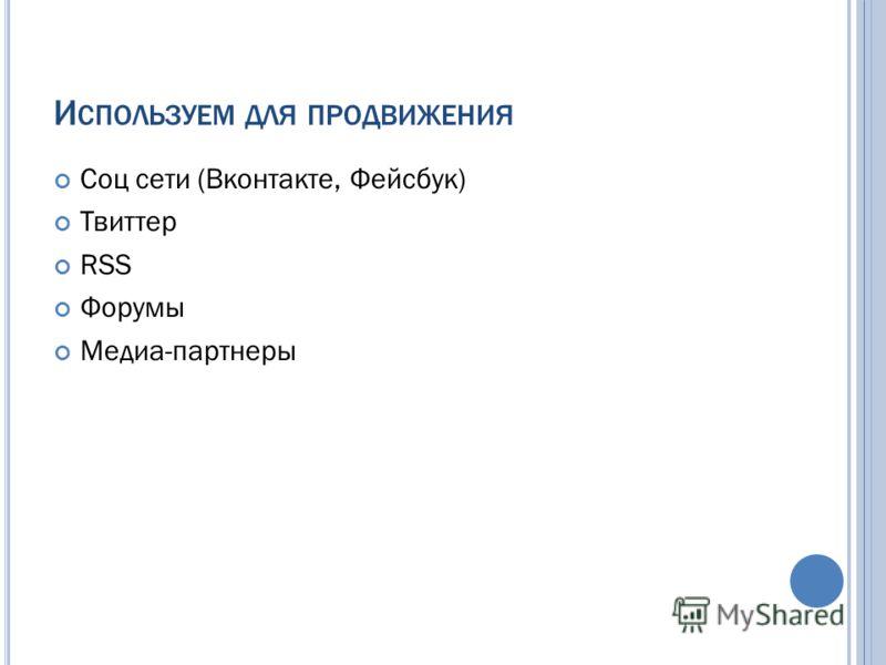 И СПОЛЬЗУЕМ ДЛЯ ПРОДВИЖЕНИЯ Соц сети (Вконтакте, Фейсбук) Твиттер RSS Форумы Медиа-партнеры