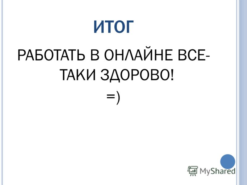 ИТОГ РАБОТАТЬ В ОНЛАЙНЕ ВСЕ- ТАКИ ЗДОРОВО! =)