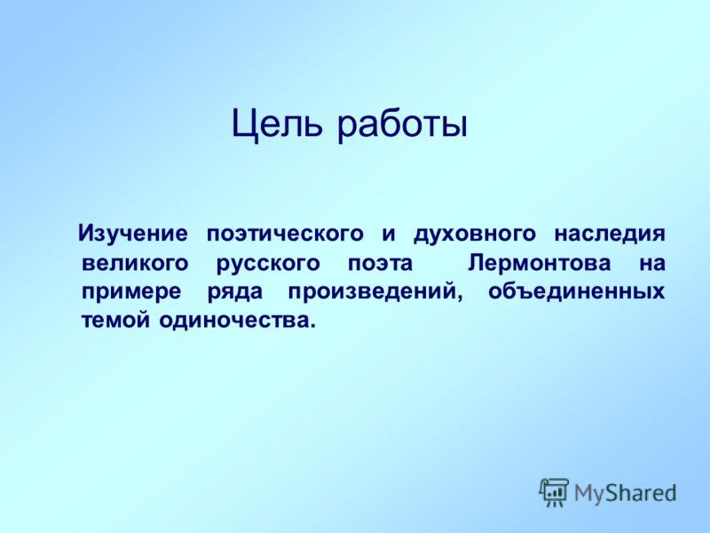 Цель работы Изучение поэтического и духовного наследия великого русского поэта Лермонтова на примере ряда произведений, объединенных темой одиночества.