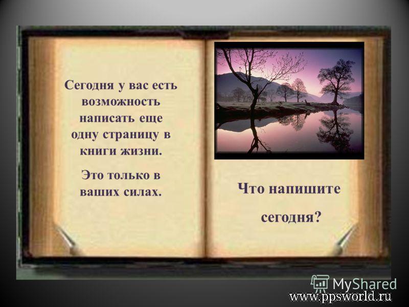 Каждый день жизнь дает нам новою чистую страницу в книге нашей жизни. Прошлое уже написано и его невозможно исправить; на пожелтевших страницах, вы можете найти свою историю. Там страницы со сладкими воспоминаниями и страницы, которые вы хотели бы вы