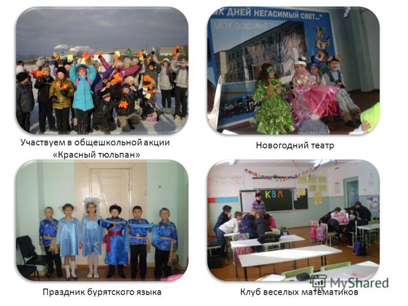 Участвуем в общешкольной акции «Красный тюльпан» Новогодний театр Праздник бурятского языкаКлуб веселых математиков