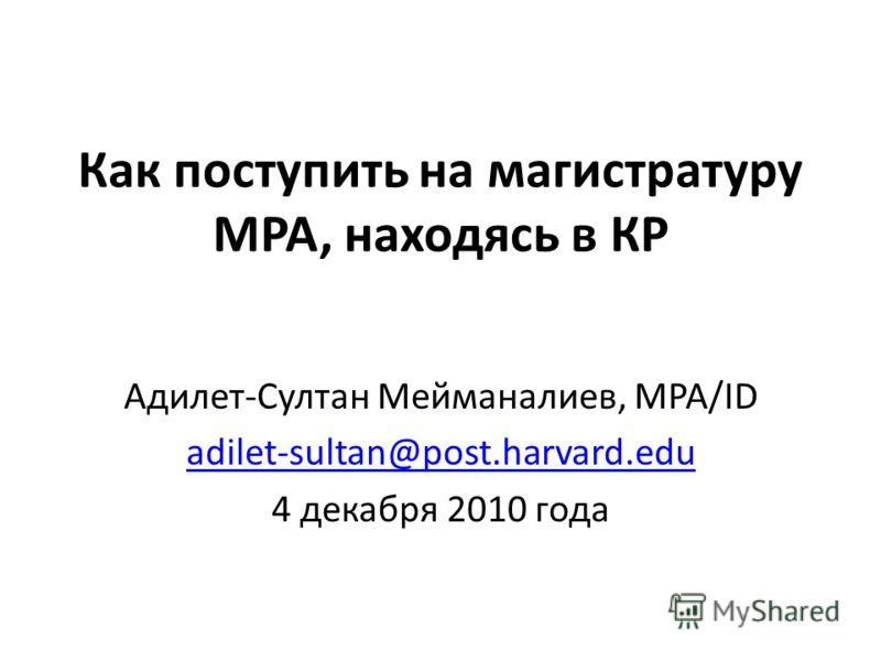 Как поступить на магистратуру MPA, находясь в КР Адилет-Султан Мейманалиев, MPA/ID adilet-sultan@post.harvard.edu 4 декабря 2010 года