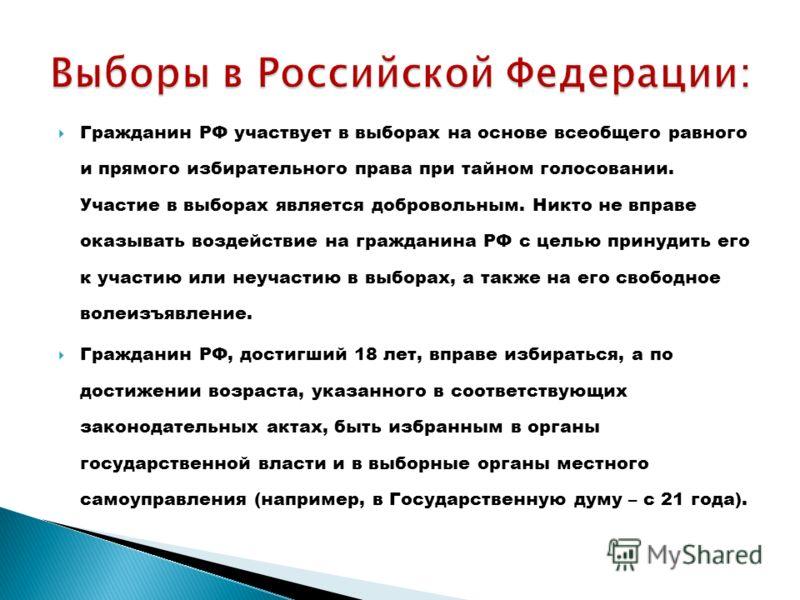 Гражданин РФ участвует в выборах на основе всеобщего равного и прямого избирательного права при тайном голосовании. Участие в выборах является добровольным. Никто не вправе оказывать воздействие на гражданина РФ с целью принудить его к участию или не