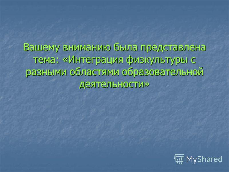 Вашему вниманию была представлена тема: «Интеграция физкультуры с разными областями образовательной деятельности»