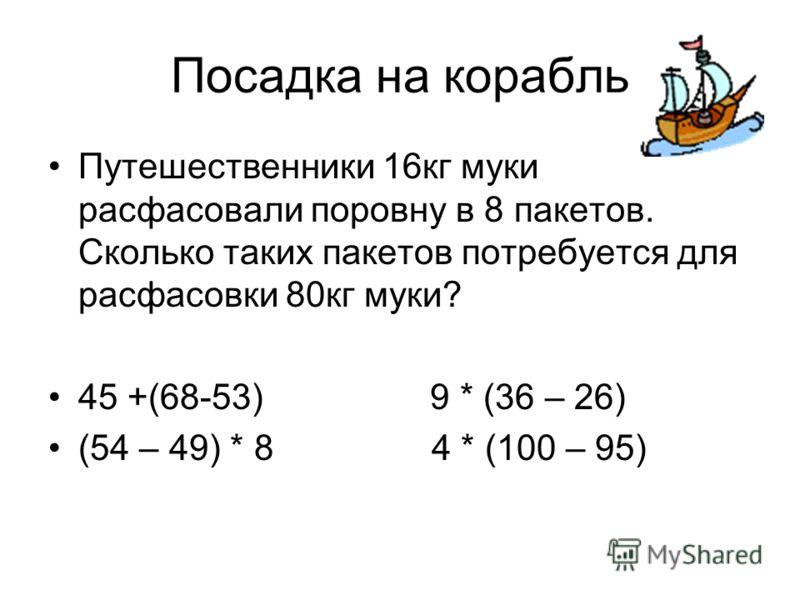 Посадка на корабль Путешественники 16кг муки расфасовали поровну в 8 пакетов. Сколько таких пакетов потребуется для расфасовки 80кг муки? 45 +(68-53) 9 * (36 – 26) (54 – 49) * 8 4 * (100 – 95)