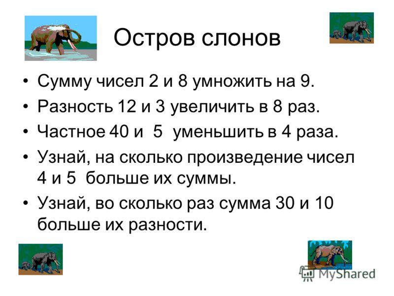 Остров слонов Сумму чисел 2 и 8 умножить на 9. Разность 12 и 3 увеличить в 8 раз. Частное 40 и 5 уменьшить в 4 раза. Узнай, на сколько произведение чисел 4 и 5 больше их суммы. Узнай, во сколько раз сумма 30 и 10 больше их разности.