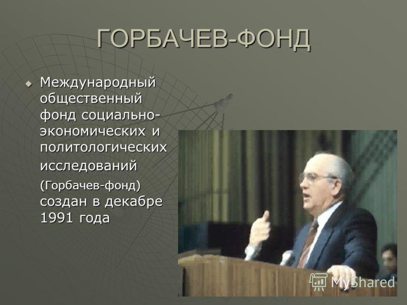 ГОРБАЧЕВ-ФОНД Международный общественный фонд социально- экономических и политологических исследований (Горбачев-фонд) создан в декабре 1991 года Международный общественный фонд социально- экономических и политологических исследований (Горбачев-фонд)