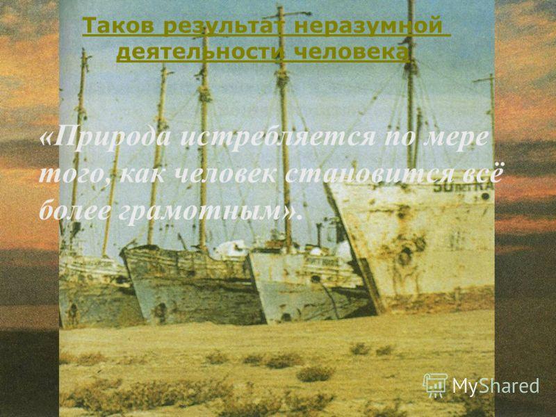 Аральское море – дар природы Таков результат неразумной деятельности человека «Природа истребляется по мере того, как человек становится всё более грамотным».
