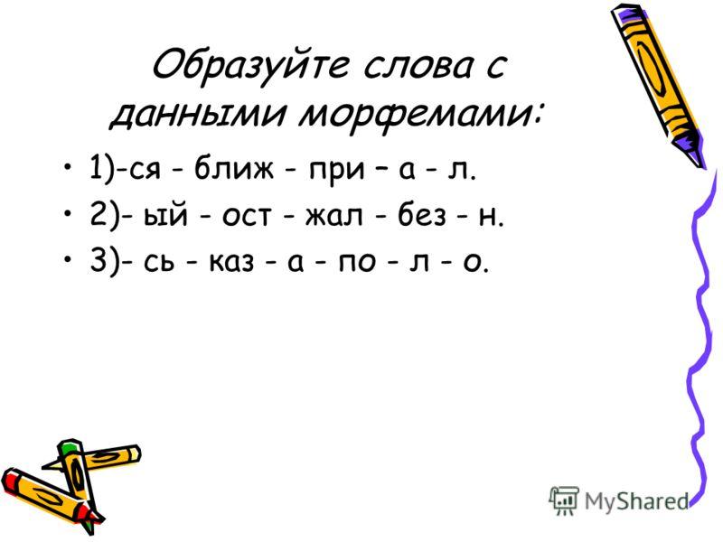 Образуйте слова с данными морфемами: 1)-ся - ближ - при – а - л. 2)- ый - ост - жал - без - н. 3)- сь - каз - а - по - л - о.