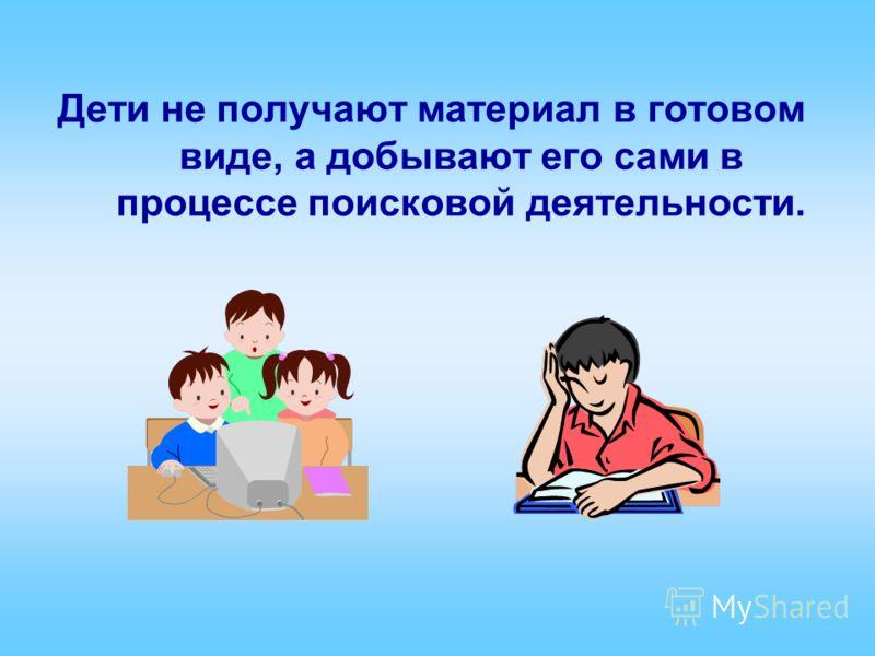 Дети не получают материал в готовом виде, а добывают его сами в процессе поисковой деятельности.