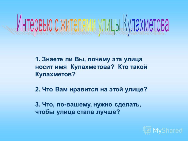 1. Знаете ли Вы, почему эта улица носит имя Кулахметова? Кто такой Кулахметов? 2. Что Вам нравится на этой улице? 3. Что, по-вашему, нужно сделать, чтобы улица стала лучше?