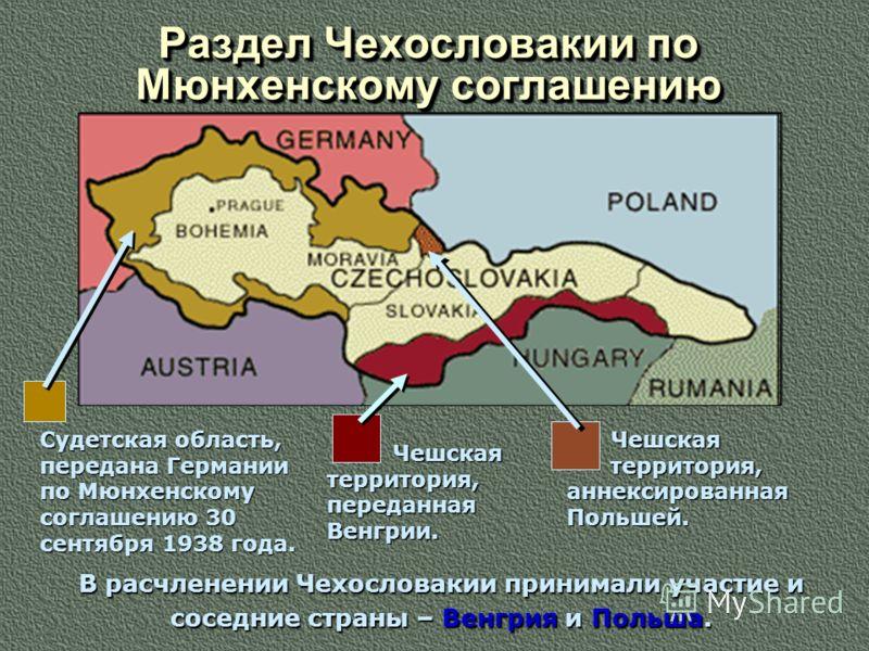 Раздел Чехословакии по Мюнхенскому соглашению Раздел Чехословакии по Мюнхенскому соглашению Судетская область, передана Германии по Мюнхенскому соглашению 30 сентября 1938 года. Чешская территория, переданная Венгрии. Чешская территория, аннексирован