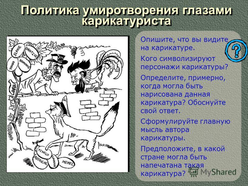 Политика умиротворения глазами карикатуриста Опишите, что вы видите на карикатуре. Кого символизируют персонажи карикатуры? Определите, примерно, когда могла быть нарисована данная карикатура? Обоснуйте свой ответ. Сформулируйте главную мысль автора