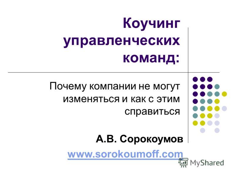 Коучинг управленческих команд: Почему компании не могут изменяться и как с этим справиться А.В. Сорокоумов www.sorokoumoff.com