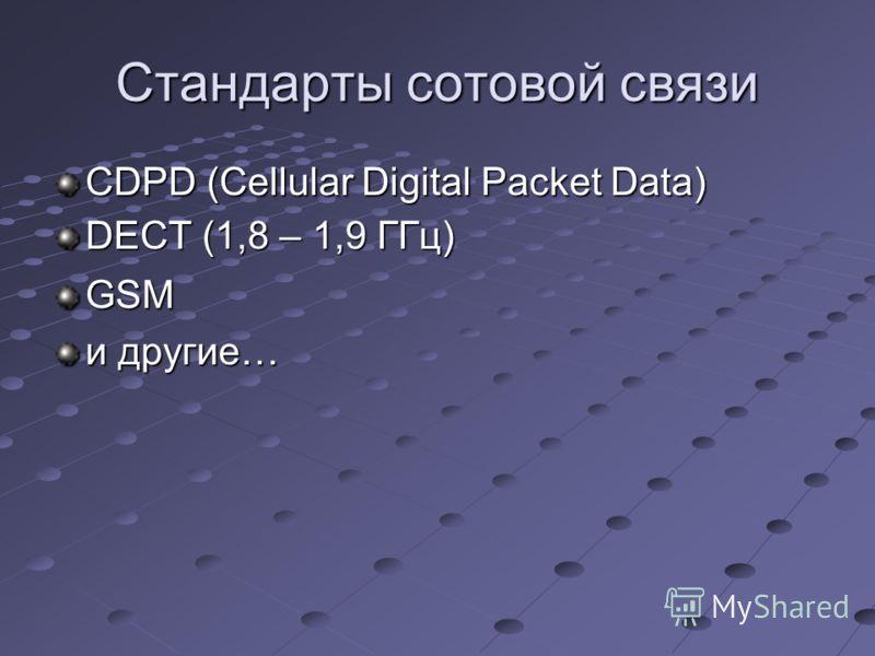Стандарты сотовой связи CDPD (Cellular Digital Packet Data) DECT (1,8 – 1,9 ГГц) GSM и другие…