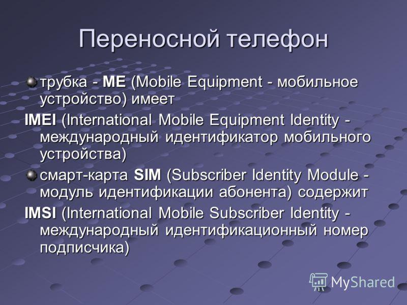 Переносной телефон трубка - МЕ (Mobile Equipment - мобильное устройство) имеет IMEI (International Mobile Equipment Identity - международный идентификатор мобильного устройства) смарт-карта SIM (Subscriber Identity Module - модуль идентификации абоне