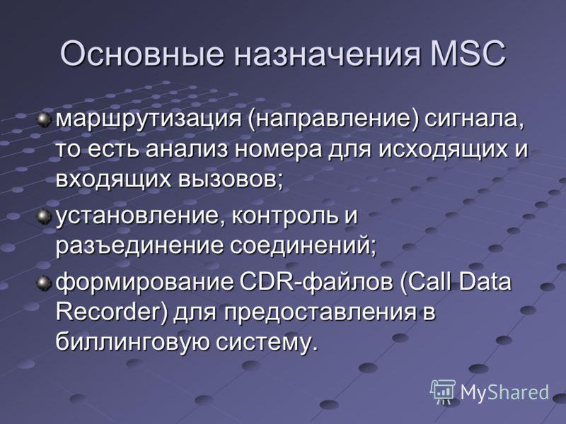 Основные назначения MSC маршрутизация (направление) сигнала, то есть анализ номера для исходящих и входящих вызовов; установление, контроль и разъединение соединений; формирование CDR-файлов (Call Data Recorder) для предоставления в биллинговую систе