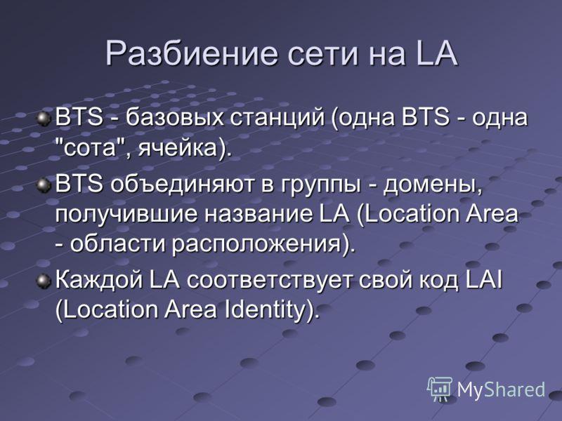 Разбиение сети на LA BTS - базовых станций (одна BTS - одна сота, ячейка). BTS объединяют в группы - домены, получившие название LA (Location Area - области расположения). Каждой LA соответствует свой код LAI (Location Area Identity).