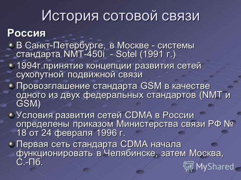 История сотовой связи Россия В Санкт-Петербурге, в Москве - системы стандарта NMT-450i - Sotel (1991 г.) 1994г.принятие концепции развития сетей сухопутной подвижной связи Провозглашение стандарта GSM в качестве одного из двух федеральных стандартов