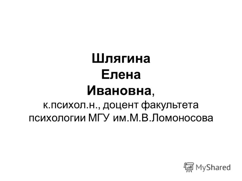 Шлягина Елена Ивановна, к.психол.н., доцент факультета психологии МГУ им.М.В.Ломоносова