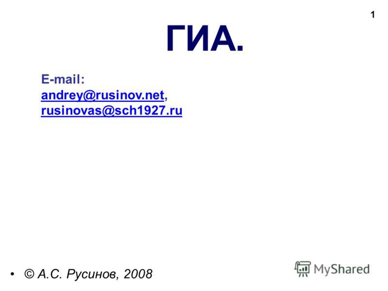 1 E-mail: andrey@rusinov.net, andrey@rusinov.net rusinovas@sch1927.ru ГИА. © А.С. Русинов, 2008