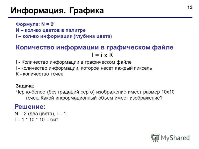 13 Информация. Графика Формула: N = 2 i N – кол-во цветов в палитре i – кол-во информации (глубина цвета) Количество информации в графическом файле I = i x К I - Количество информации в графическом файле i - количество информации, которое несет кажды